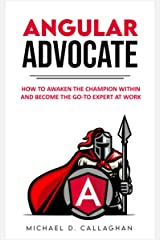 Angular Advocate: How to Awaken the Champion Within and Become the Go-to Expert at Work Kindle Edition