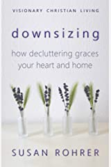 Downsizing: How Decluttering Graces Your Heart and Home (Visionary Christian Living Book 2) Kindle Edition