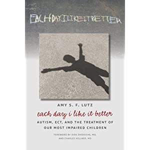 Learn more about the book, Each Day I Like It Better: Autism, ECT & the Treatment of Our Most Impaired Children