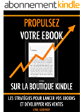 Propulsez votre ebook sur la boutique Kindle: Les stratégies pour lancer vos ebooks et développer vos ventes (Ecrivain professionnel t. 3)