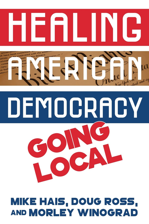 Healing American Democracy: Going Local: Mike Hais, Doug Ross, Morley  Winograd: 9781985888401: Amazon.com: Books