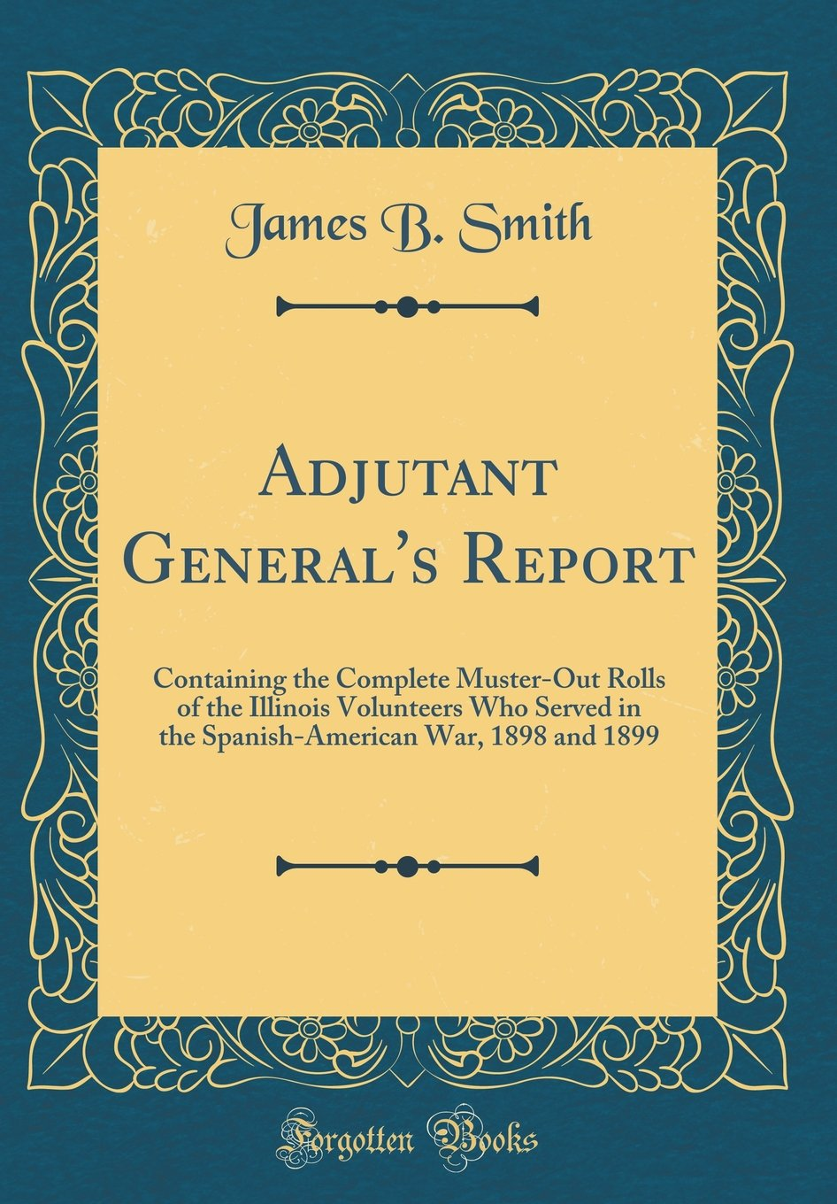 Download Adjutant General's Report: Containing the Complete Muster-Out Rolls of the Illinois Volunteers Who Served in the Spanish-American War, 1898 and 1899 (Classic Reprint) pdf epub