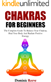 Chakras For Beginners: The Complete Guide To Balance Your Chakras, Heal Your Body And Radiate Positive Energy