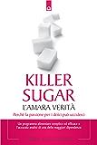 Killer sugar: L'amara verità. Perché la passione per i dolci può ucciderci. (Salute e benessere)