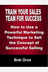 Train Your Sales Team for Success: How to Use a Powerful Marketing Technique to Sell the Concepts of Successful Selling Kindle Edition