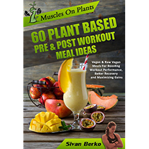 Vegan Bodybuilding: Muscles on Plants: 60 Pre & Post Workout Plant Based Meal Ideas For Boosting Workout Performance…
