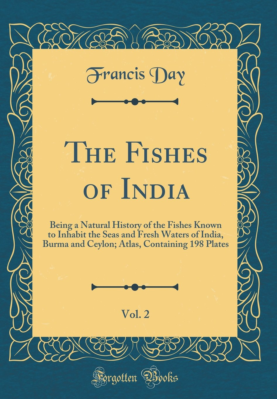 The Fishes of India, Vol. 2: Being a Natural History of the Fishes Known to Inhabit the Seas and Fresh Waters of India, Burma and Ceylon; Atlas, Containing 198 Plates (Classic Reprint)