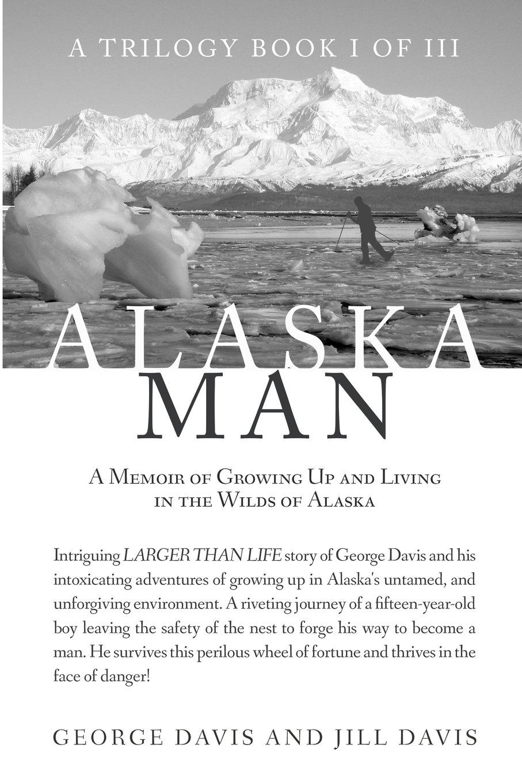 Alaska Man: A Memoir Of Growing Up And Living In The Wilds Of Alaska (a  Trilogy Book I Of Iii) (volume 1): George Davis, Jill Davis: 9781622175659: