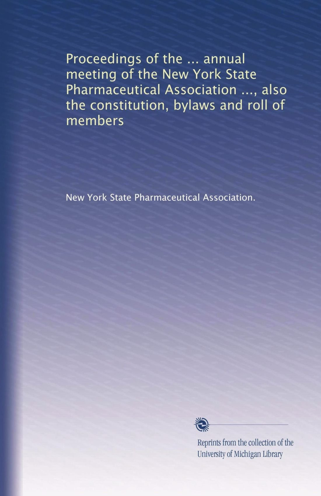 Proceedings of the ... annual meeting of the New York State Pharmaceutical Association ..., also the constitution, bylaws and roll of members (Volume 8) pdf