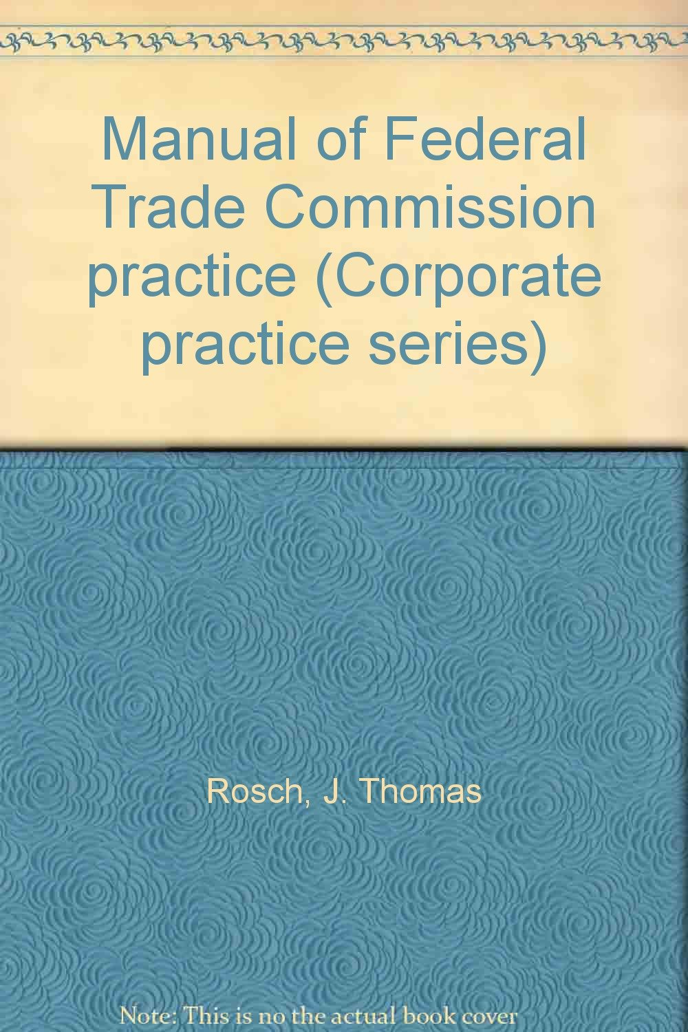Manual of Federal Trade Commission practice (Corporate practice series): J.  Thomas Rosch: 9781558714397: Amazon.com: Books