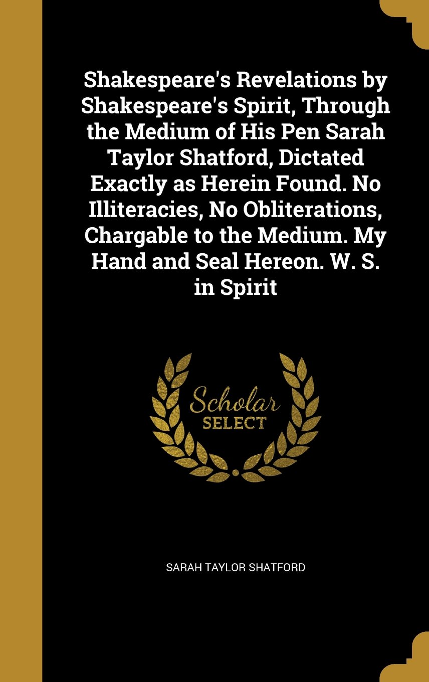 Shakespeare's Revelations by Shakespeare's Spirit, Through the Medium of His Pen Sarah Taylor Shatford, Dictated Exactly as Herein Found. No ... My Hand and Seal Hereon. W. S. in Spirit ebook