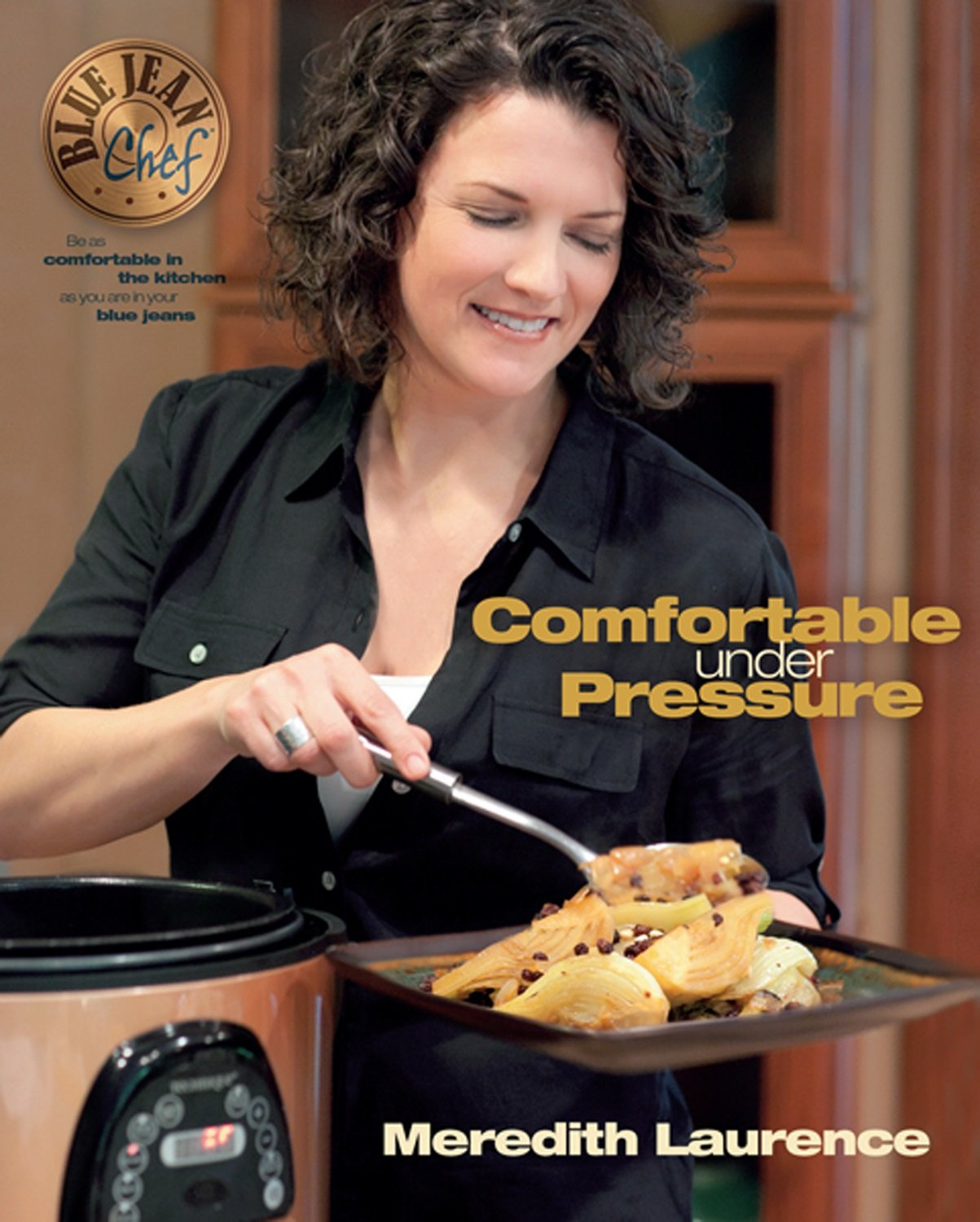 Comfortable Under Pressure: Pressure Cooker Meals: Recipes, Tips, and  Explanations (The Blue Jean Chef): Meredith Laurence: 9780982754016:  Amazon.com: Books
