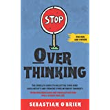 Stop Overthinking: The Complete guide to declutter your mind, ease anxiety, and turn off your intensive thoughts. Overcome in