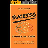 Sucesso Começa na Mente: Aprenda Atrair Prosperidade, Saúde e tudo mais que possa te fazer Feliz