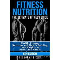 Fitness Nutrition: The Ultimate Fitness Guide: Health, Fitness, Nutrition and Muscle Building - Lose Weight and Build Lean Muscle