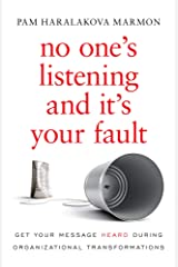 No One's Listening and It's Your Fault: Get Your Message Heard During Organizational Transformations Kindle Edition