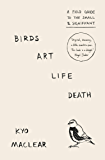 Birds Art Life Death: A Field Guide to the Small and Significant