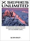 X SERIES UNLIMITED: A Comprehensive Guide for Mastering Techniques and Maximizing Creativity with Your Fujifilm Camera