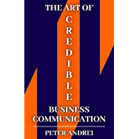 The Art of Credible Business Communication: 351 Techniques to Communicate With Credibility at Work (Speak for Success…