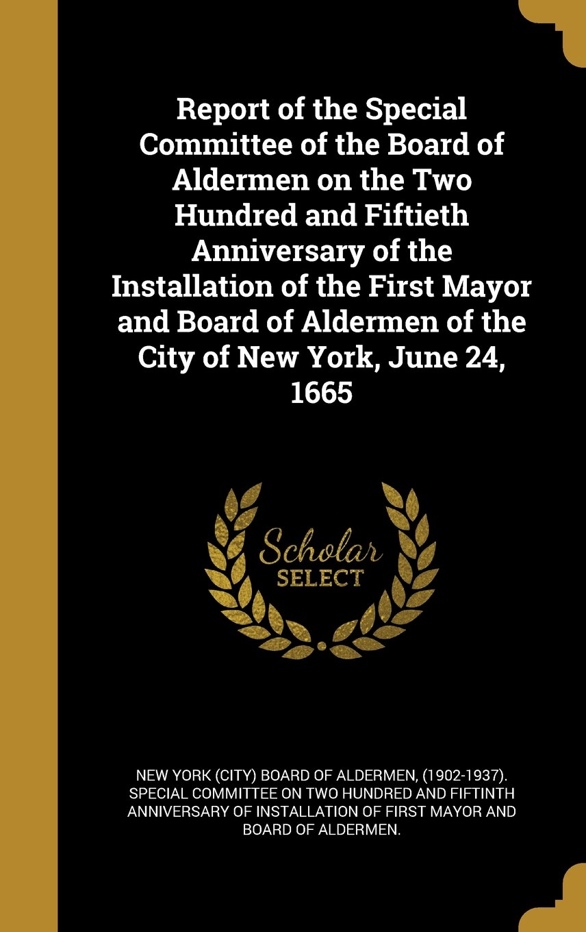 Download Report of the Special Committee of the Board of Aldermen on the Two Hundred and Fiftieth Anniversary of the Installation of the First Mayor and Board of Aldermen of the City of New York, June 24, 1665 ebook