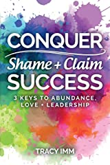 Conquer Shame and Claim Success: Three Keys to Abundance, Love, and Leadership Paperback