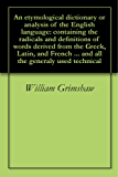 An etymological dictionary or analysis of the English language: containing the radicals and definitions of words derived from the Greek, Latin, and French ... generaly used technical (English Edition)