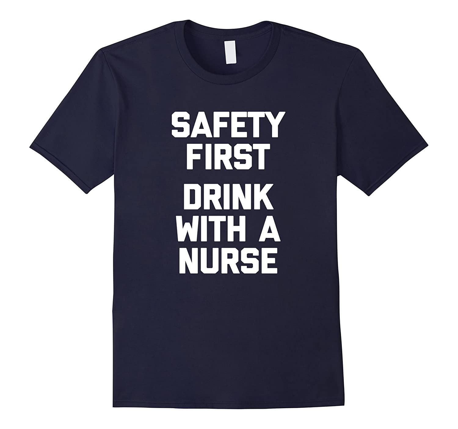 Safety First Drink With A Nurse T-Shirt funny saying humor-CD