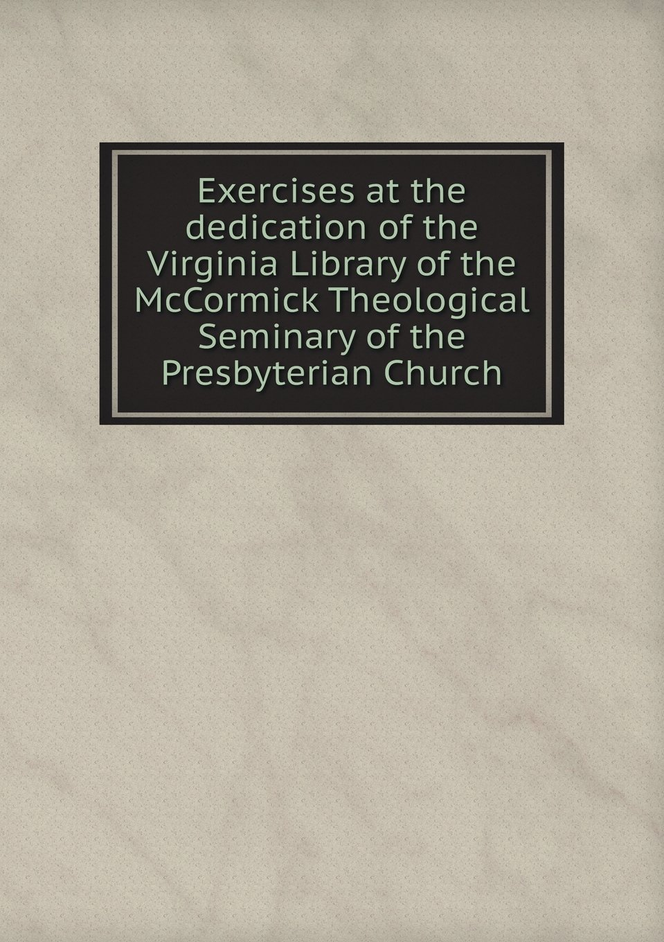 Exercises at the dedication of the Virginia Library of the McCormick Theological Seminary of the Presbyterian Church ebook