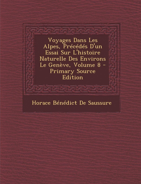 Download Voyages Dans Les Alpes, Précédés D'un Essai Sur L'histoire Naturelle Des Environs Le Genève, Volume 8 (French Edition) pdf