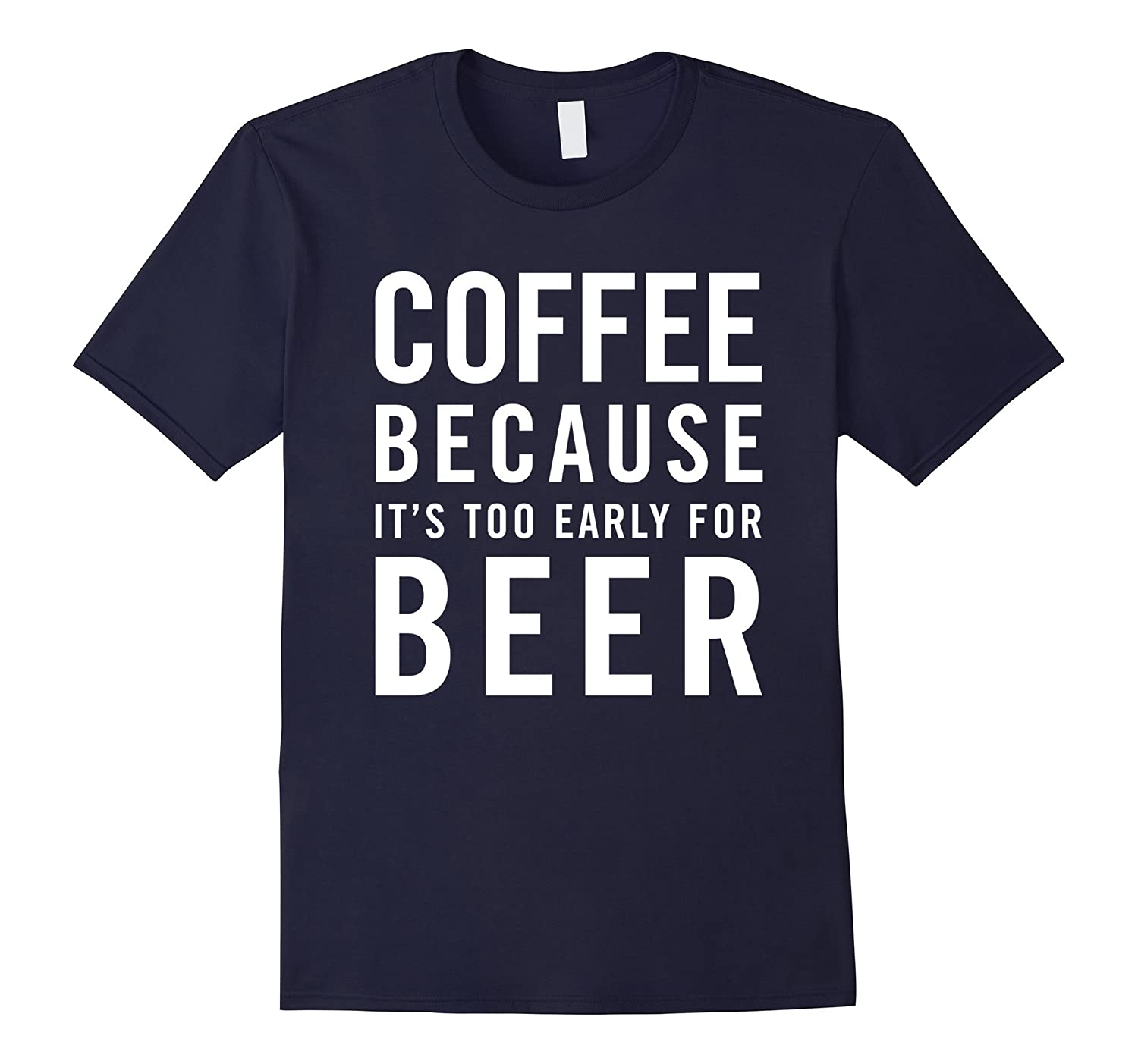 Coffee because it's too early for Beer Funny Drunk Humor Tee-CL