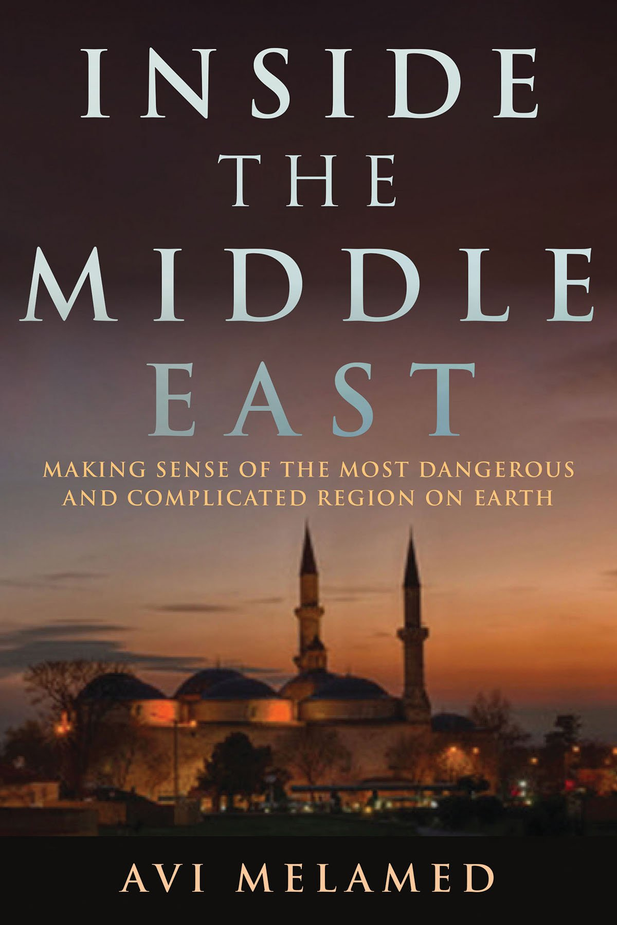 Inside the Middle East: Making Sense of the Most Dangerous