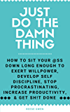 Just Do The Damn Thing: How To Sit Your @ss Down Long Enough To Exert Willpower, Develop Self Discipline, Stop Procrastinating, Increase Productivity, And Get Sh!t Done