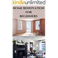 HOME RENOVATION FOR BEGINNERS: The ultimate guide to rebuilding and refurbishing your dream home by yourself.
