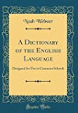 A Dictionary of the English Language: Designed for Use in Common Schools (Classic Reprint)