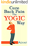 Cure Back Pain The Yogic Way: How to cure back pain using ancient Indian healing systems of Yoga, Mudras and Ayurveda to get rid of your pain medications forever.