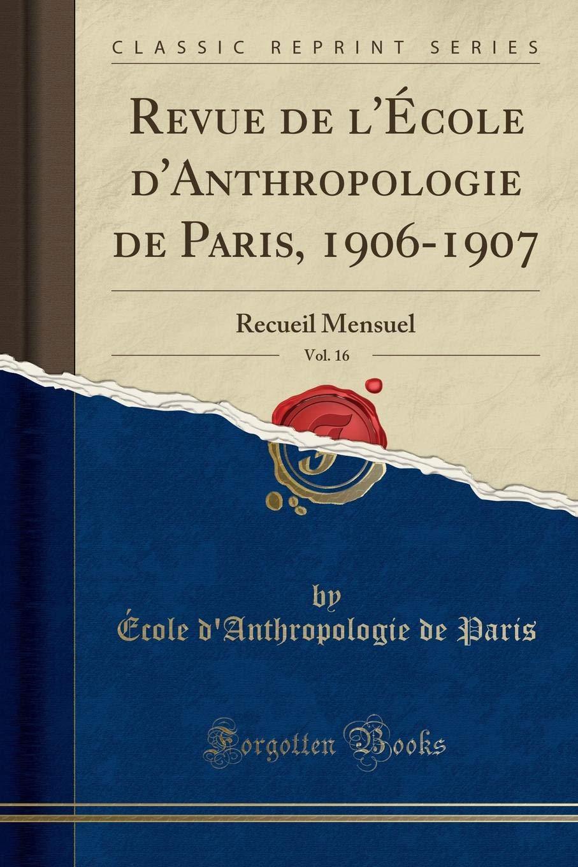Revue de l'École d'Anthropologie de Paris, 1906-1907, Vol. 16: Recueil  Mensuel (Classic Reprint) (French Edition): École d'Anthropologie de Paris:  ...