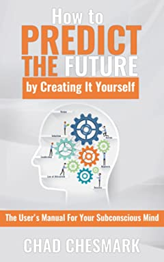 How to Predict the Future By Creating It Yourself: The User\'s Manual For Your Subconscious Mind