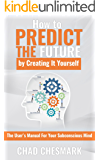 How to Predict the Future By Creating It Yourself: The User's Manual For Your Subconscious Mind