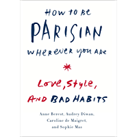 How to Be Parisian Wherever You Are: Love, Style, and Bad Habits (English Edition)