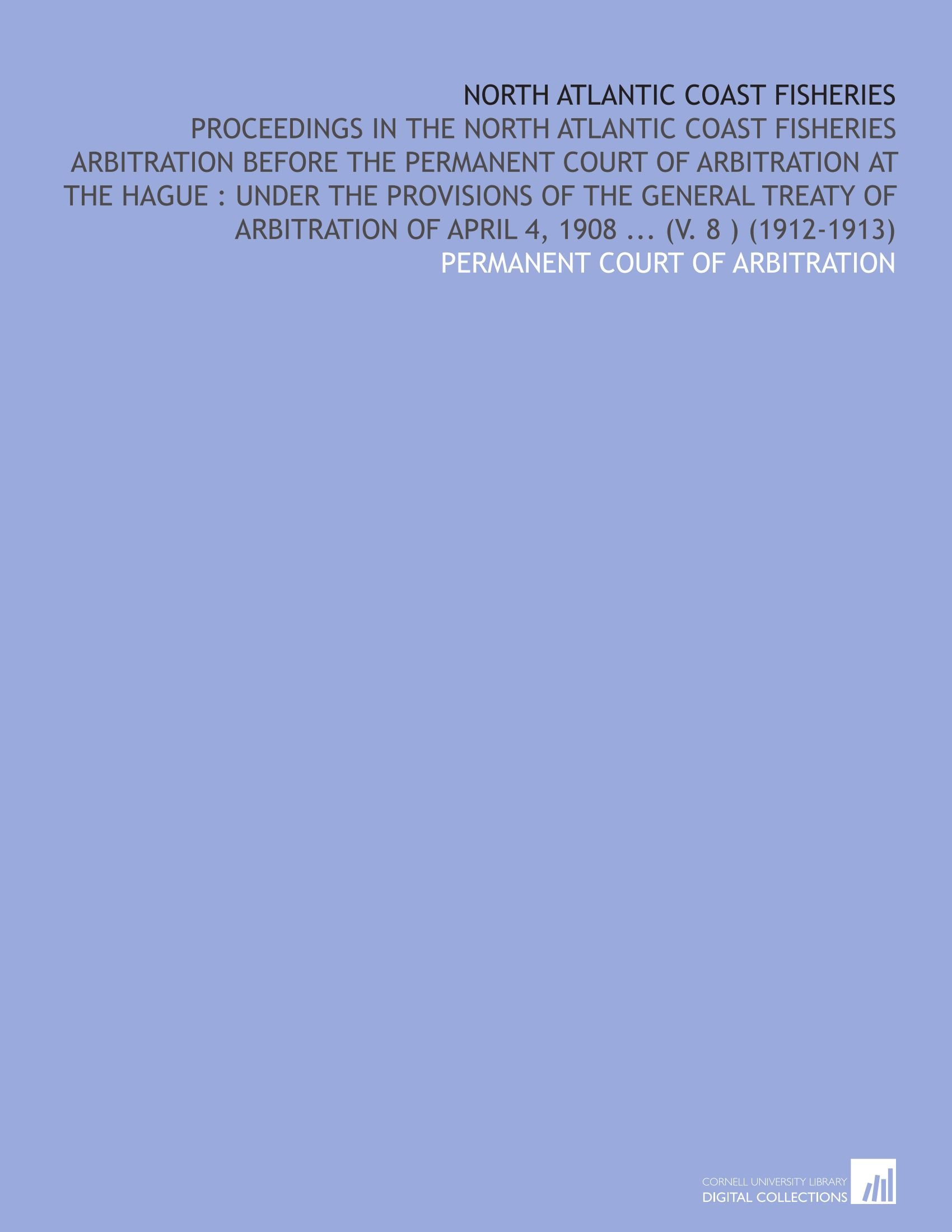 Read Online North Atlantic Coast Fisheries: Proceedings in the North Atlantic Coast Fisheries Arbitration Before the Permanent Court of Arbitration at the Hague : ... of April 4, 1908 ... (V. 8 ) (1912-1913) pdf epub