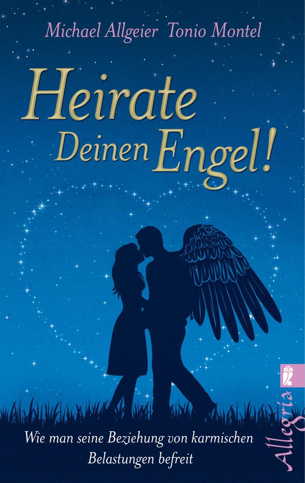 Heirate Deinen Engel!: Wie man seine Beziehung von karmischen Belastungen befreit
