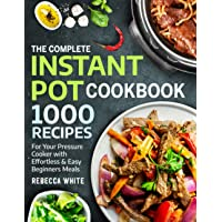 The Complete Instant Pot Cookbook 1000 Recipes: For Your Pressure Cooker With Effortless And Easy Beginners Meals