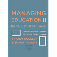 MANAGING EDUCATION IN THE DIGITAL AGE: Choosing, setting up and running successful online courses (English Edition)