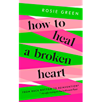 How to Heal a Broken Heart: From Rock Bottom to Reinvention (via ugly crying on the bathroom floor) (English Edition)
