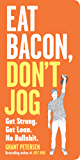 Eat Bacon, Don't Jog: Get Strong. Get Lean. No Bullshit. (English Edition)