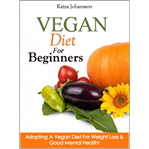 Vegan Diet For Beginners: Adopting A Vegan Diet For Weight Loss & Good Mental Health! (Vegan For Beginners, Vegan For…