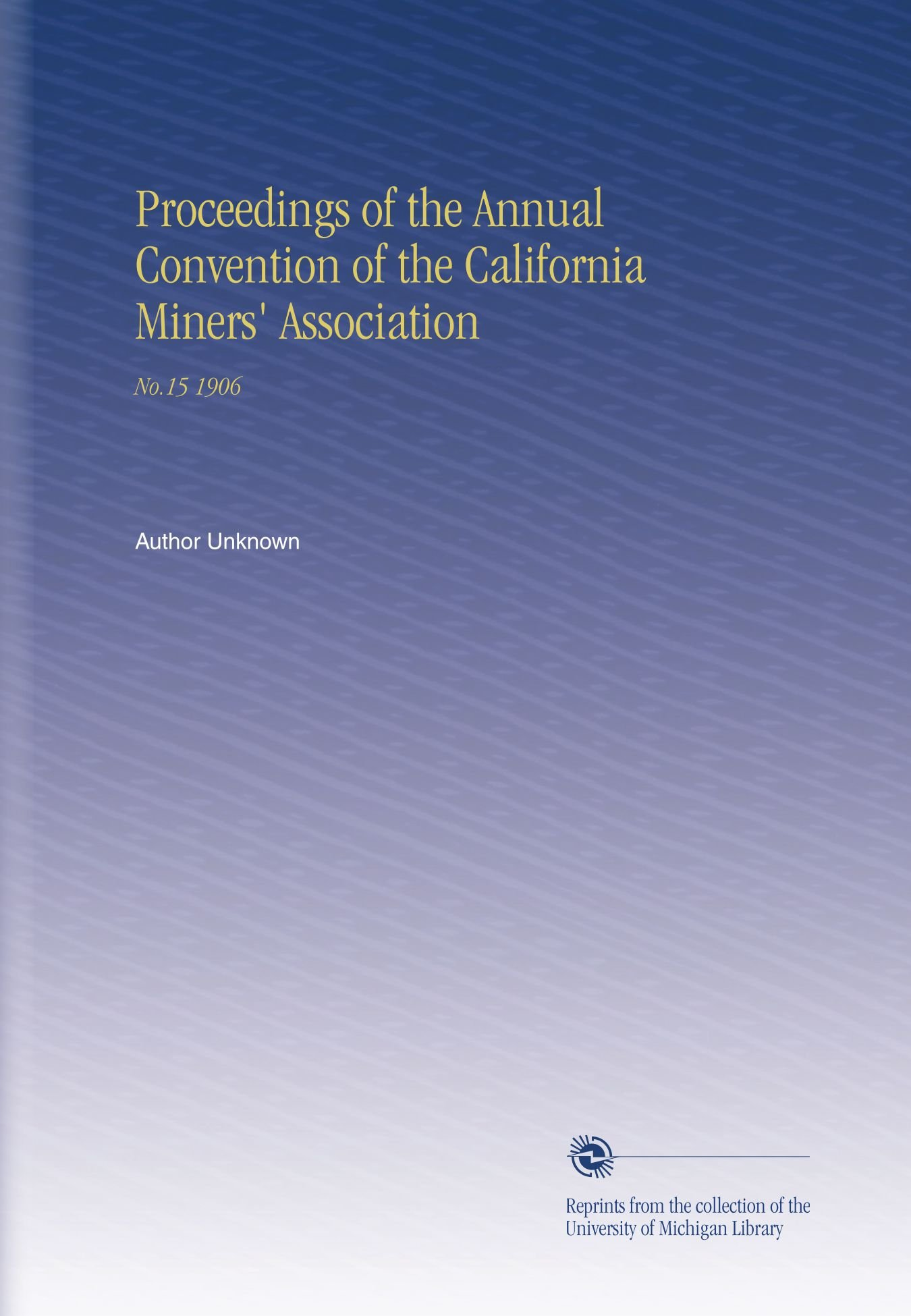 Read Online Proceedings of the Annual Convention of the California Miners' Association: No.15 1906 pdf epub