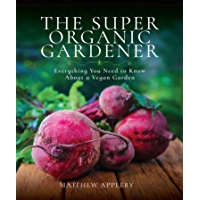 The Super Organic Gardener: Everything You Need to Know About a Vegan Garden