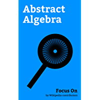 Focus On: Abstract Algebra: Abstract Algebra, Order of Operations, Transpose, Orthogonality, Idempotence, Power Set, Commutative Property, Multiplicative ... Span, Commutator, etc. (English Edition)