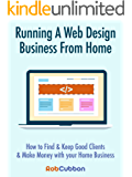 Running A Web Design Business From Home: How To Find and Keep Good Clients and Make Money with Your Home Business